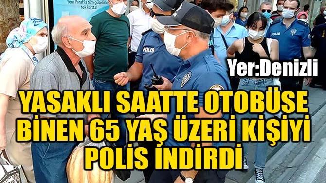YASAKLI SAATTE OTOBÜSE BİNEN 65 YAŞ ÜZERİ KİŞİYİ POLİS İNDİRDİ