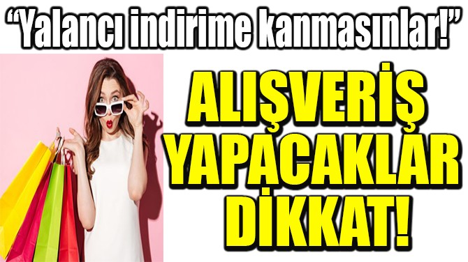 ALIŞVERİŞ  YAPACAKLAR  DİKKAT!