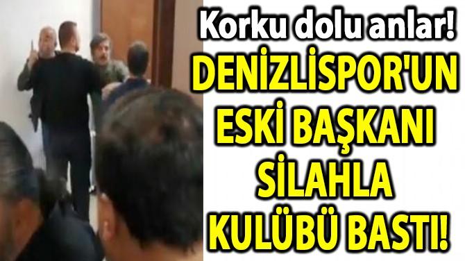 DENİZLİSPOR'UN  ESKİ BAŞKANI  SİLAHLA  KULÜBÜ BASTI!
