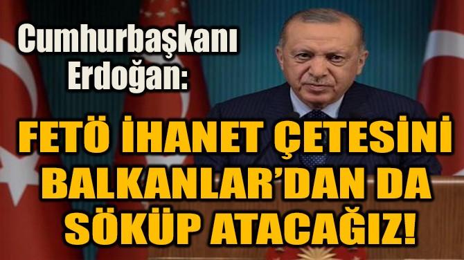 FETÖ İHANET ÇETESİNİ  BALKANLAR'DAN DA  SÖKÜP ATACAĞIZ!
