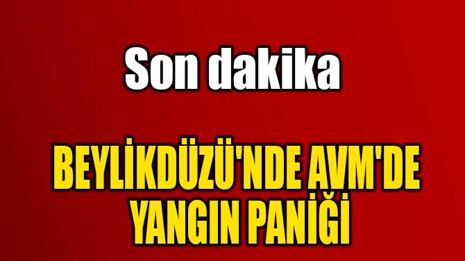 BEYLİKDÜZÜ'NDE AVM'DE  YANGIN PANİĞİ