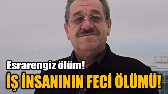 İŞ İNSANININ FECİ ÖLÜMÜ!