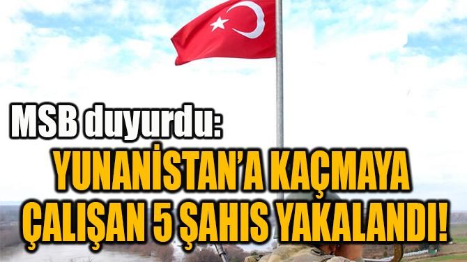 YUNANİSTAN'A KAÇMAYA  ÇALIŞAN 5 ŞAHIS YAKALANDI!