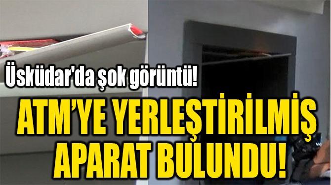 ATM'YE YERLEŞTİRİLMİŞ  APARAT BULUNDU!