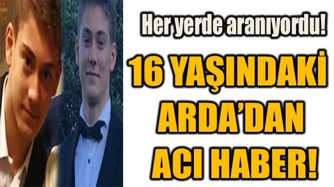 16 YAŞINDAKİ  ARDA'DAN  ACI HABER!