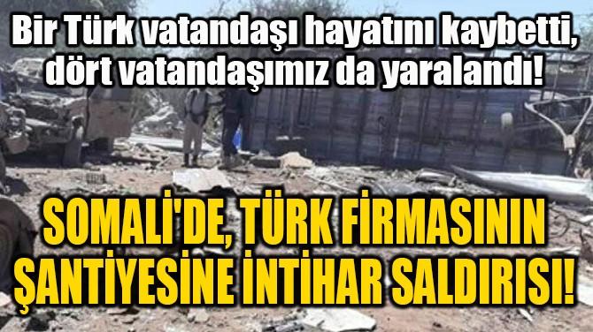 SOMALİ'DE, TÜRK FİRMASININ  ŞANTİYESİNE İNTİHAR SALDIRISI!