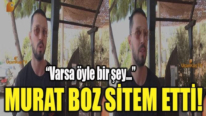 MURAT BOZ SİTEM ETTİ!