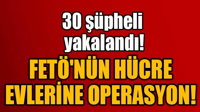 FETÖ'NÜN HÜCRE  EVLERİNE OPERASYON!