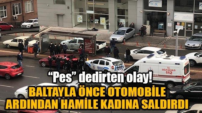 BALTAYLA ÖNCE OTOMOBİLE ARDINDAN HAMİLE KADINA SALDIRDI