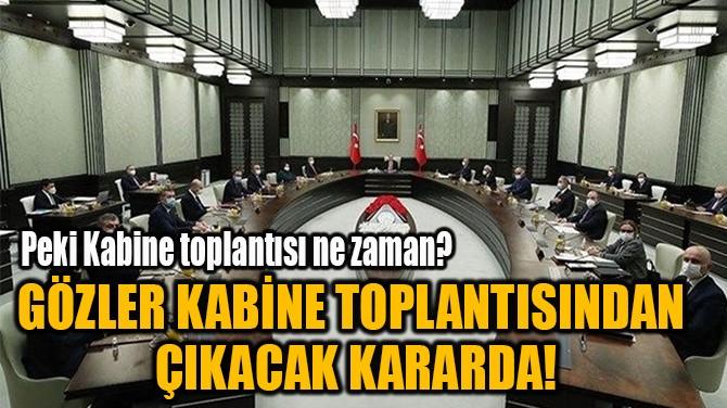 GÖZLER KABİNE TOPLANTISINDAN ÇIKACAK KARARDA!