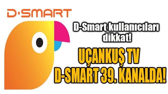 UÇANKUŞ TV  D-SMART 39. KANALDA!