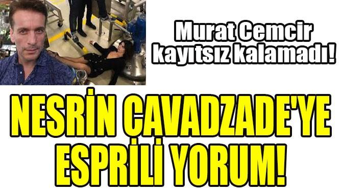 MURAT CEMCİR, NESRİN CAVADZADE'YE KAYITSIZ KALAMADI!