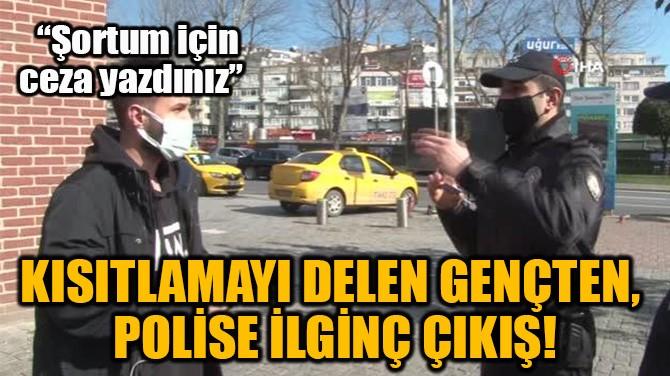 KISITLAMAYI DELEN GENÇTEN,  POLİSE İLGİNÇ ÇIKIŞ!