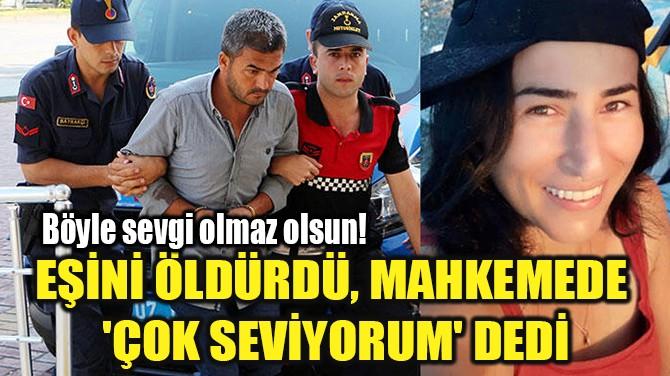 EŞİNİ ÖLDÜRDÜ, MAHKEMEDE  'ÇOK SEVİYORUM' DEDİ
