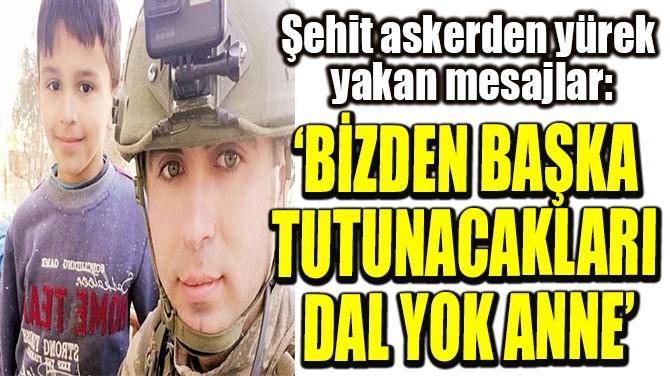 'BİZDEN BAŞKA  TUTUNACAKLARI  DAL YOK ANNE'