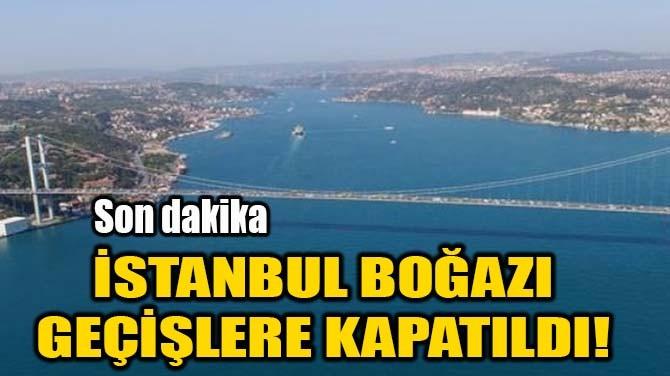 İSTANBUL BOĞAZI GEÇİŞLERE KAPATILDI!