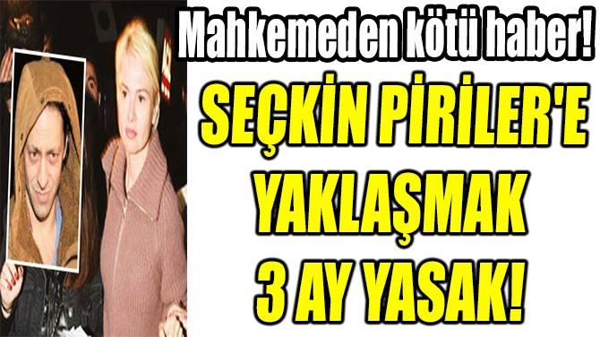 SEÇKİN PİRİLER'E YAKLAŞMAK 3 AY YASAK!