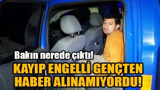 KAYIP ENGELLİ GENÇTEN HABER ALINAMIYORDU!