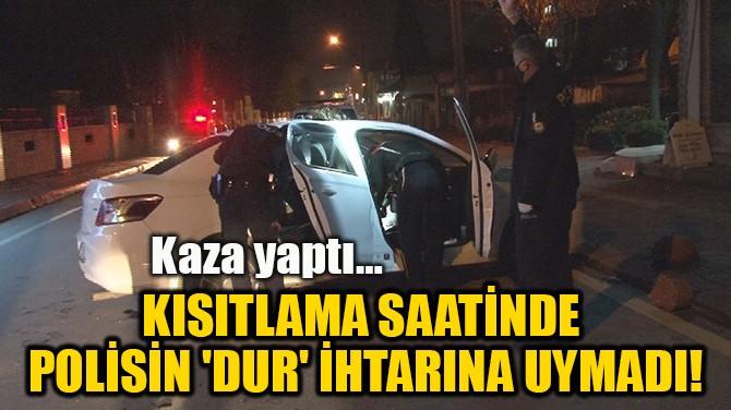 KISITLAMA SAATİNDE  POLİSİN 'DUR' İHTARINA UYMADI!