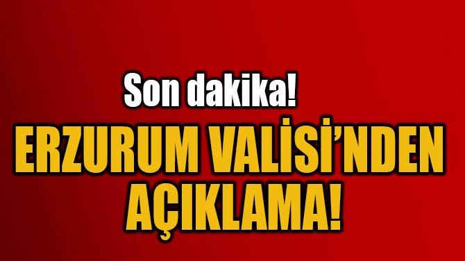 ERZURUM VALİSİ'NDEN  AÇIKLAMA!