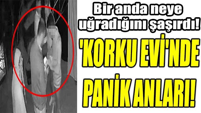 'KORKU EVİ'NDE  PANİK ANLARI!