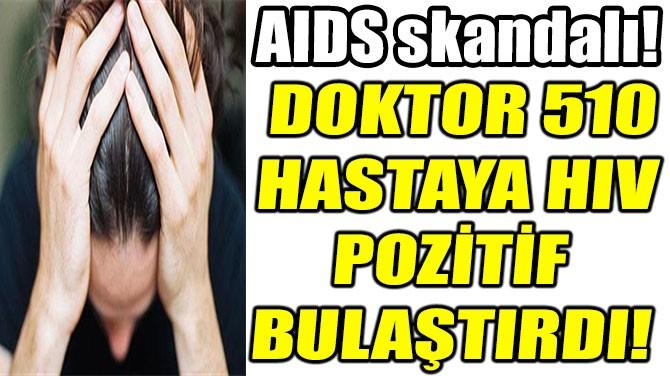 DOKTOR 510 HASTAYA HIV POZİTİF BULAŞTIRDI!