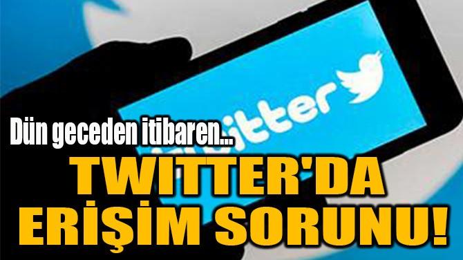 TWITTER'DA  ERİŞİM SORUNU!