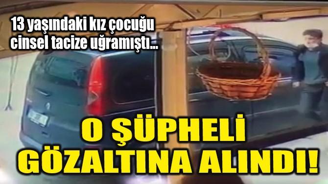 O ŞÜPHELİ GÖZALTINA ALINDI!