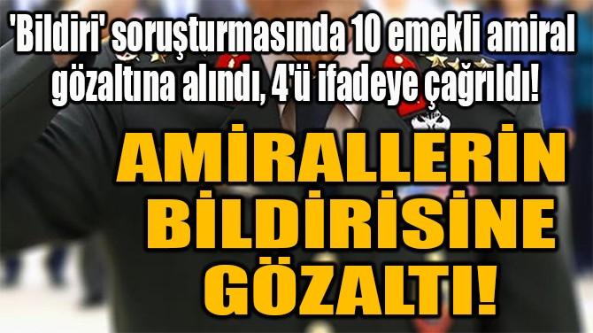 AMİRALLERİN  BİLDİRİSİNE GÖZALTI!