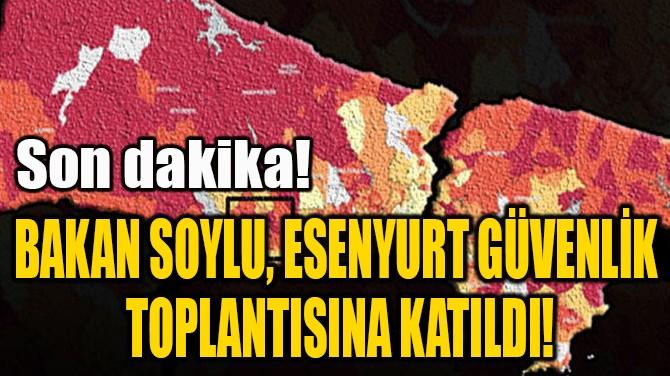 BAKAN SOYLU, ESENYURT GÜVENLİK  TOPLANTISINA KATILDI!