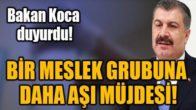 BİR MESLEK GRUBUNA  DAHA AŞI MÜJDESİ!
