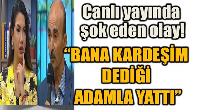 """""""BANA KARDEŞİM  DEDİĞİ  ADAMLA YATTI"""""""