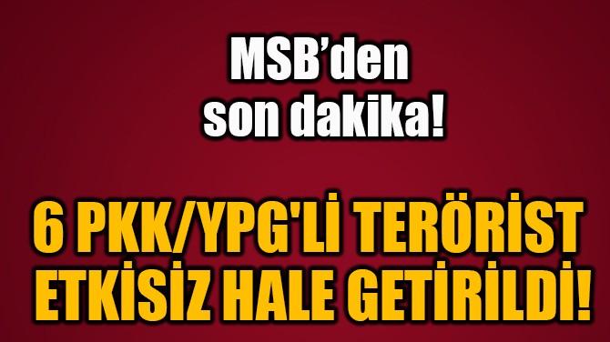 6 PKK/YPG'Lİ TERÖRİST  ETKİSİZ HALE GETİRİLDİ!