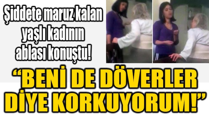 """""""BENİ DE DÖVERLER DİYE KORKUYORUM!"""""""