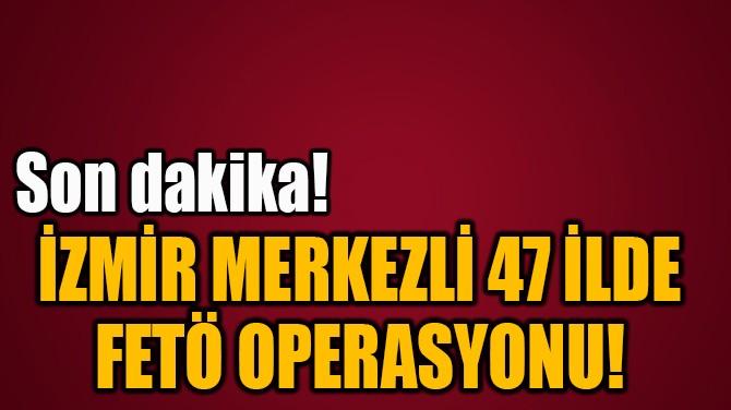 İZMİR MERKEZLİ 47 İLDE  FETÖ OPERASYONU!