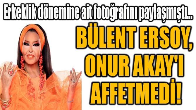 BÜLENT ERSOY,  ONUR AKAY'I  AFFETMEDİ!