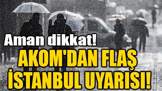 AKOM'DAN FLAŞ İSTANBUL UYARISI!