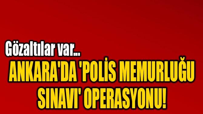 ANKARA'DA 'POLİS MEMURLUĞU  SINAVI' OPERASYONU!
