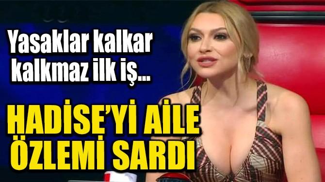 HADİSE'Yİ AİLE ÖZLEMİ SARDI