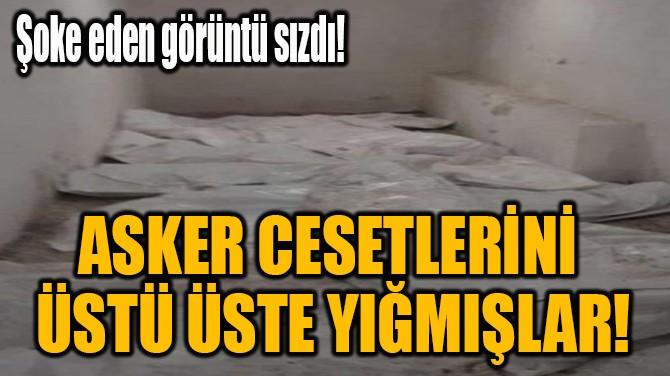 ASKER CESETLERİNİ ÜSTÜ ÜSTE YIĞMIŞLAR!