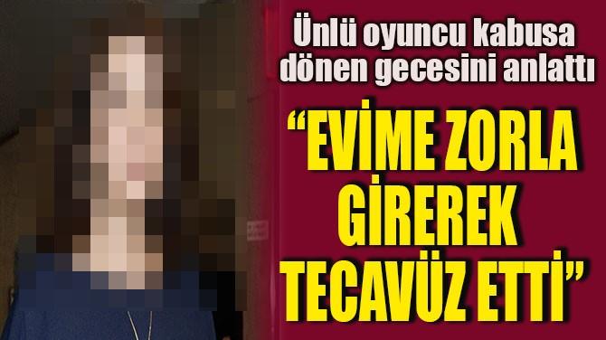"""""""EVİME ZORLA GİREREK TECAVÜZ ETTİ"""""""