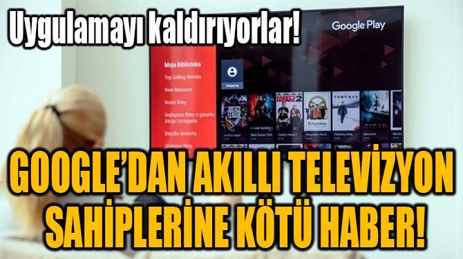 GOOGLE'DAN AKILLI TELEVİZYON  SAHİPLERİNE KÖTÜ HABER!