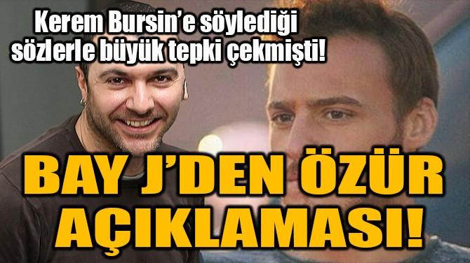 BAY J ÖZÜR DİLEDİ!