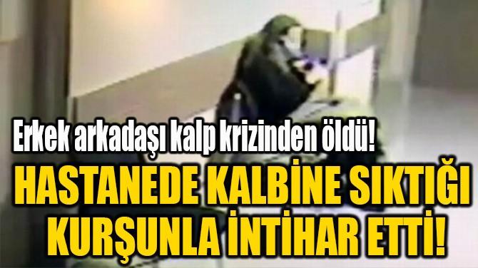 HASTANEDE KALBİNE SIKTIĞI  KURŞUNLA İNTİHAR ETTİ!