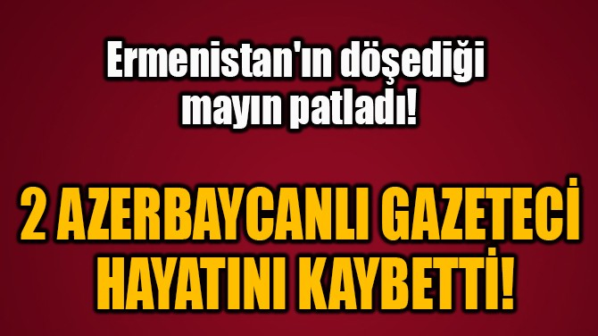 2 AZERBAYCANLI GAZETECİ  HAYATINI KAYBETTİ!