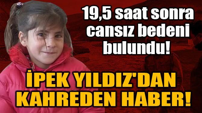 İPEK YILDIZ'DAN  KAHREDEN HABER!