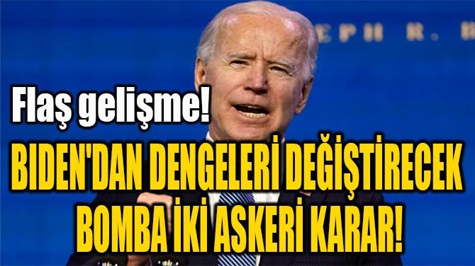 BIDEN'DAN DENGELERİ DEĞİŞTİRECEK  BOMBA İKİ ASKERİ KARAR!