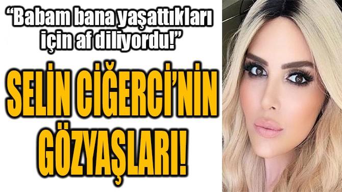SELİN CİĞERCİ'NİN GÖZYAŞLARI!