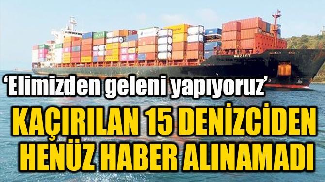 KAÇIRILAN 15 DENİZCİDEN  HENÜZ HABER ALINAMADI