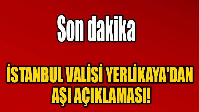 İSTANBUL VALİSİ YERLİKAYA'DAN  AŞI AÇIKLAMASI!